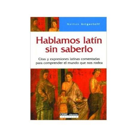 Hablamos latín sin saberlo. Citas y expresiones latinas comentadas para comprender el mundo que nos rodea.