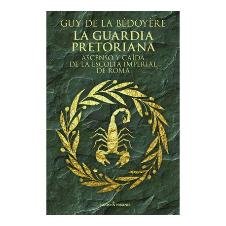 La guardia pretoriana. Ascenso y caida de la escolta imperial de Roma
