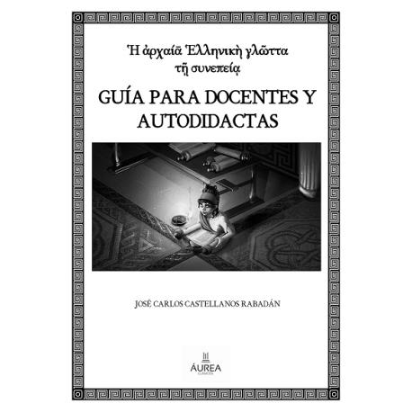 Ἡ ἀρχαίᾱ Ἑλληνικὴ γλῶττα τῇ συνεπείᾳ GUÍA PARA DOCENTES Y AUTODIDACTAS